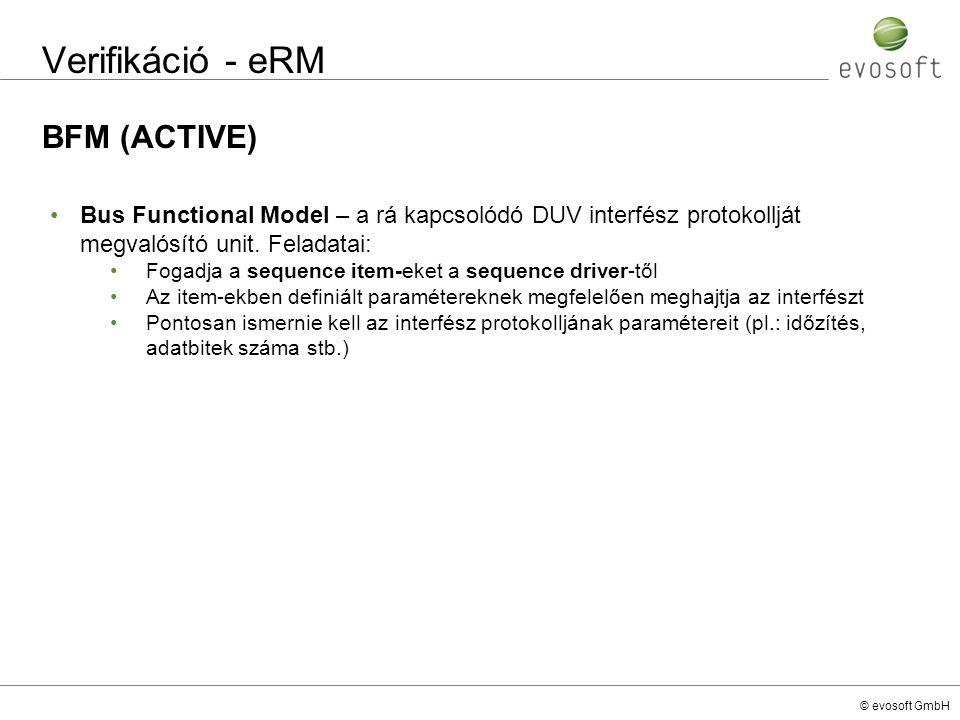 © evosoft GmbH Verifikáció - eRM BFM (ACTIVE) Bus Functional Model – a rá kapcsolódó DUV interfész protokollját megvalósító unit. Feladatai: Fogadja a