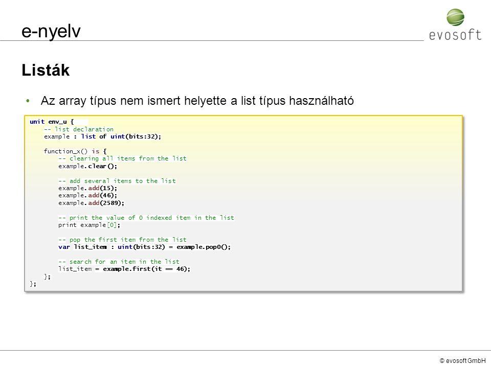 © evosoft GmbH e-nyelv Listák unit env_u { -- list declaration example : list of uint(bits:32); function_x() is { -- clearing all items from the list example.clear(); -- add several items to the list example.add(15); example.add(46); example.add(2589); -- print the value of 0 indexed item in the list print example[0]; -- pop the first item from the list var list_item : uint(bits:32) = example.pop0(); -- search for an item in the list list_item = example.first(it == 46); }; unit env_u { -- list declaration example : list of uint(bits:32); function_x() is { -- clearing all items from the list example.clear(); -- add several items to the list example.add(15); example.add(46); example.add(2589); -- print the value of 0 indexed item in the list print example[0]; -- pop the first item from the list var list_item : uint(bits:32) = example.pop0(); -- search for an item in the list list_item = example.first(it == 46); }; Az array típus nem ismert helyette a list típus használható