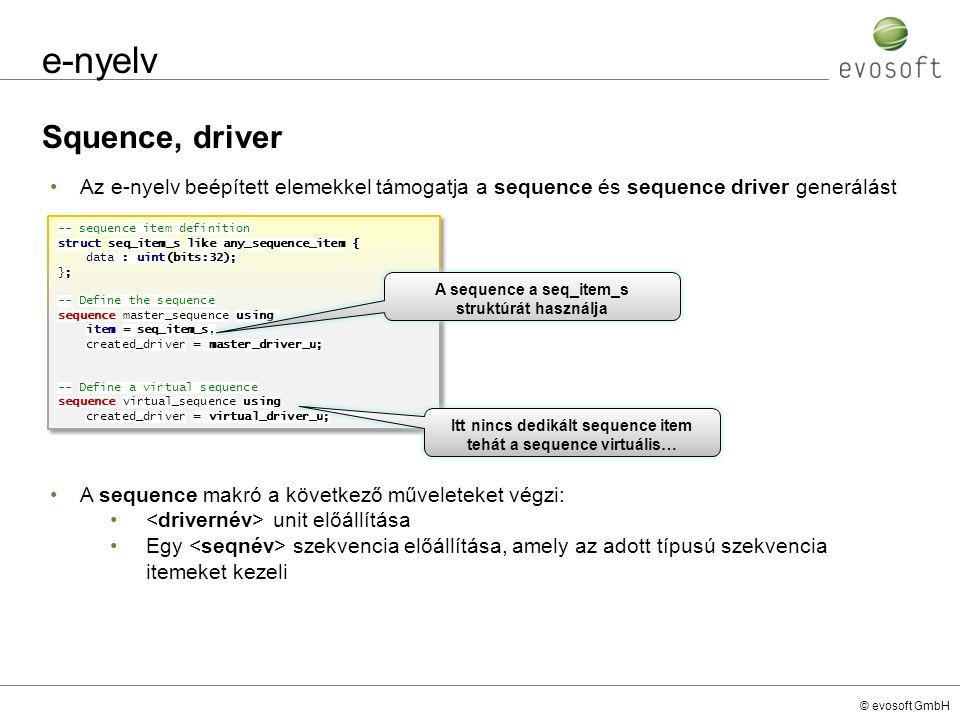 © evosoft GmbH e-nyelv Squence, driver -- sequence item definition struct seq_item_s like any_sequence_item { data : uint(bits:32); }; -- Define the sequence sequence master_sequence using item = seq_item_s, created_driver = master_driver_u; -- Define a virtual sequence sequence virtual_sequence using created_driver = virtual_driver_u; -- sequence item definition struct seq_item_s like any_sequence_item { data : uint(bits:32); }; -- Define the sequence sequence master_sequence using item = seq_item_s, created_driver = master_driver_u; -- Define a virtual sequence sequence virtual_sequence using created_driver = virtual_driver_u; Az e-nyelv beépített elemekkel támogatja a sequence és sequence driver generálást A sequence a seq_item_s struktúrát használja Itt nincs dedikált sequence item tehát a sequence virtuális… A sequence makró a következő műveleteket végzi: unit előállítása Egy szekvencia előállítása, amely az adott típusú szekvencia itemeket kezeli
