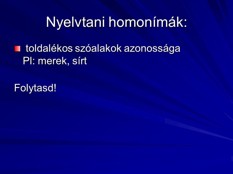 Nyelvtani homonímák: toldalékos szóalakok azonossága Pl: merek, sírt toldalékos szóalakok azonossága Pl: merek, sírtFolytasd!