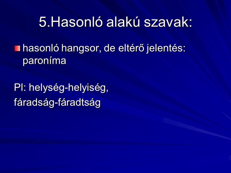 5.Hasonló alakú szavak: hasonló hangsor, de eltérő jelentés: paroníma Pl: helység-helyiség, fáradság-fáradtság