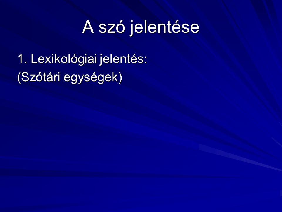 A szó jelentése 1. Lexikológiai jelentés: (Szótári egységek)