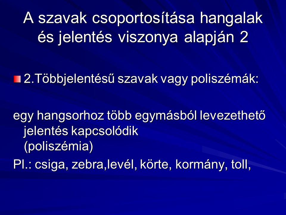 A szavak csoportosítása hangalak és jelentés viszonya alapján 2 2.Többjelentésű szavak vagy poliszémák: egy hangsorhoz több egymásból levezethető jelentés kapcsolódik (poliszémia) Pl.: csiga, zebra,levél, körte, kormány, toll,