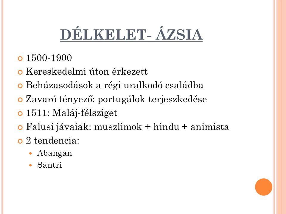DÉLKELET- ÁZSIA 1500-1900 Kereskedelmi úton érkezett Beházasodások a régi uralkodó családba Zavaró tényező: portugálok terjeszkedése 1511: Maláj-félsziget Falusi jávaiak: muszlimok + hindu + animista 2 tendencia: Abangan Santri