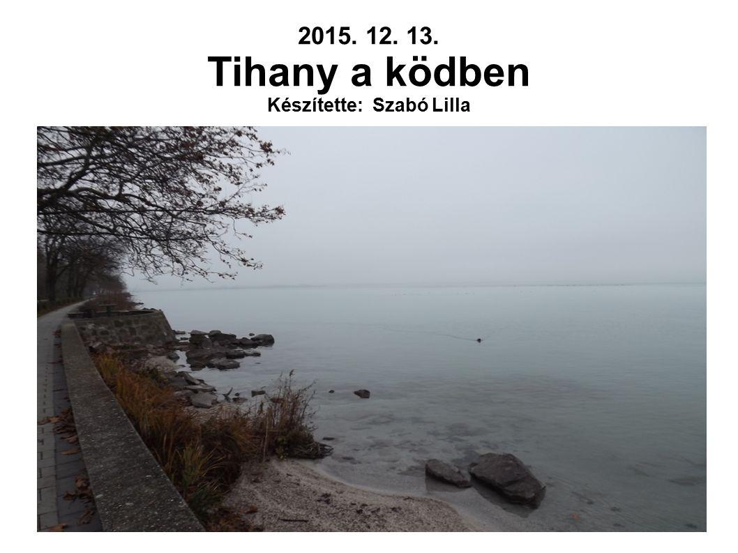 2015. 12. 13. Tihany a ködben Készítette: Szabó Lilla