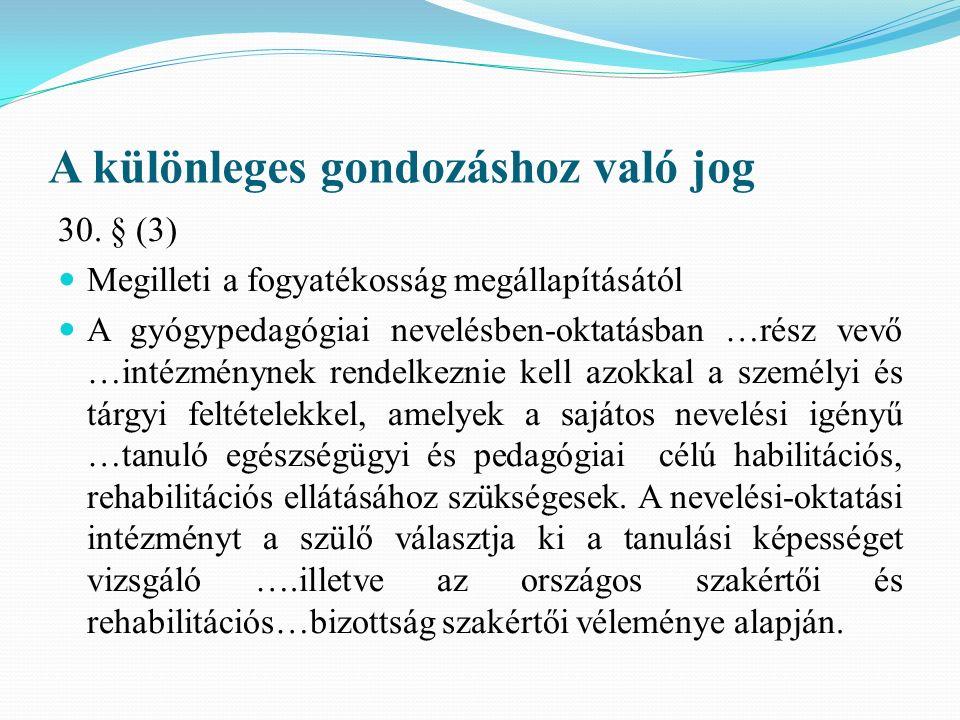 A különleges gondozáshoz való jog 30. § (3) Megilleti a fogyatékosság megállapításától A gyógypedagógiai nevelésben-oktatásban …rész vevő …intézményne