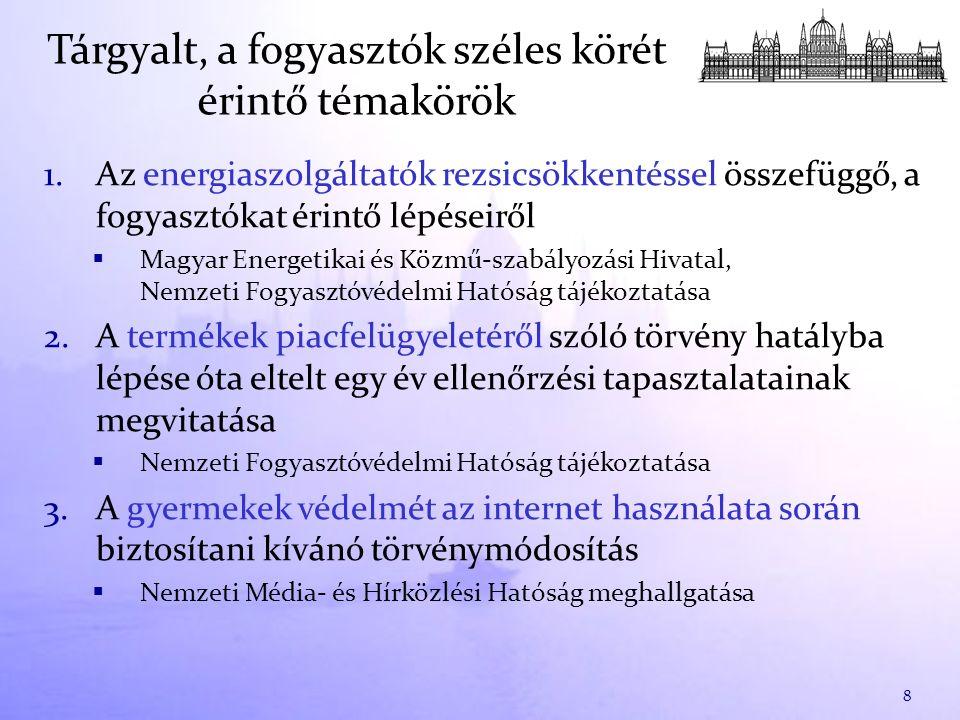 1.Az energiaszolgáltatók rezsicsökkentéssel összefüggő, a fogyasztókat érintő lépéseiről  Magyar Energetikai és Közmű-szabályozási Hivatal, Nemzeti Fogyasztóvédelmi Hatóság tájékoztatása 2.A termékek piacfelügyeletéről szóló törvény hatályba lépése óta eltelt egy év ellenőrzési tapasztalatainak megvitatása  Nemzeti Fogyasztóvédelmi Hatóság tájékoztatása 3.A gyermekek védelmét az internet használata során biztosítani kívánó törvénymódosítás  Nemzeti Média- és Hírközlési Hatóság meghallgatása 8 Tárgyalt, a fogyasztók széles körét érintő témakörök
