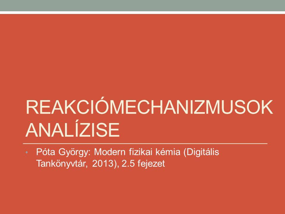 REAKCIÓMECHANIZMUSOK ANALÍZISE Póta György: Modern fizikai kémia (Digitális Tankönyvtár, 2013), 2.5 fejezet
