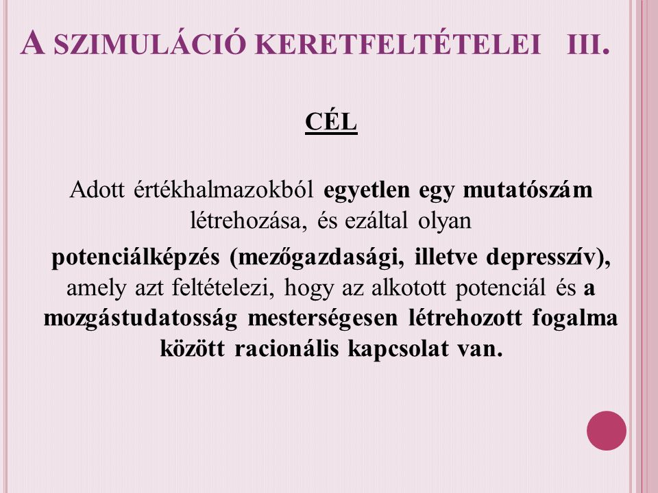 A SZIMULÁCIÓ KERETFELTÉTELEI III. CÉL Adott értékhalmazokból egyetlen egy mutatószám létrehozása, és ezáltal olyan potenciálképzés (mezőgazdasági, ill