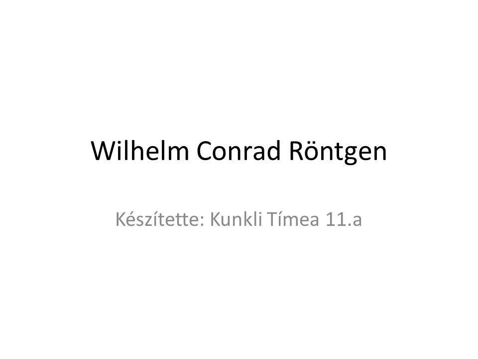 Wilhelm Conrad Röntgen Készítette: Kunkli Tímea 11.a