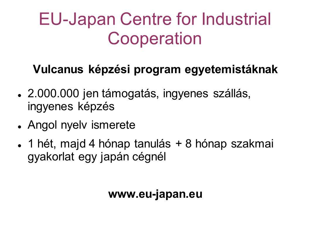 EU-Japan Centre for Industrial Cooperation Vulcanus képzési program egyetemistáknak 2.000.000 jen támogatás, ingyenes szállás, ingyenes képzés Angol nyelv ismerete 1 hét, majd 4 hónap tanulás + 8 hónap szakmai gyakorlat egy japán cégnél www.eu-japan.eu