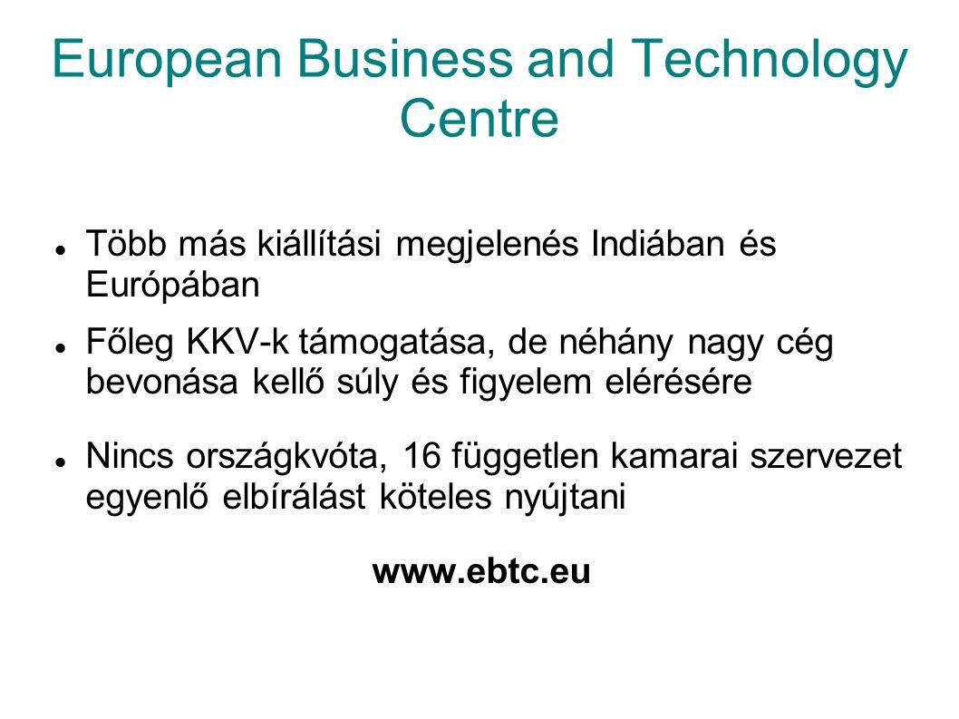 European Business and Technology Centre Több más kiállítási megjelenés Indiában és Európában Főleg KKV-k támogatása, de néhány nagy cég bevonása kellő súly és figyelem elérésére Nincs országkvóta, 16 független kamarai szervezet egyenlő elbírálást köteles nyújtani www.ebtc.eu