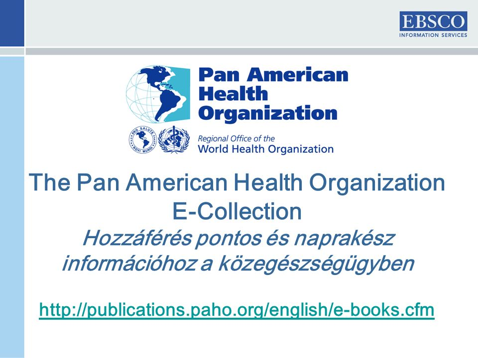The Pan American Health Organization E-Collection Hozzáférés pontos és naprakész információhoz a közegészségügyben http://publications.paho.org/english/e-books.cfm
