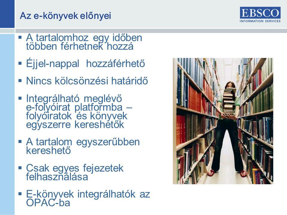 A tartalomhoz egy időben többen férhetnek hozzá  Éjjel-nappal hozzáférhető  Nincs kölcsönzési határidő  Integrálható meglévő e-folyóirat platformba – folyóiratok és könyvek egyszerre kereshetők  A tartalom egyszerűbben kereshető  Csak egyes fejezetek felhasználása  E-könyvek integrálhatók az OPAC-ba Az e-könyvek előnyei
