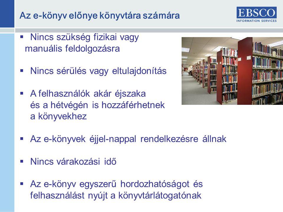 Az e-könyv előnye könyvtára számára  Nincs szükség fizikai vagy manuális feldolgozásra  Nincs sérülés vagy eltulajdonítás  A felhasználók akár éjszaka és a hétvégén is hozzáférhetnek a könyvekhez  Az e-könyvek éjjel-nappal rendelkezésre állnak  Nincs várakozási idő  Az e-könyv egyszerű hordozhatóságot és felhasználást nyújt a könyvtárlátogatónak