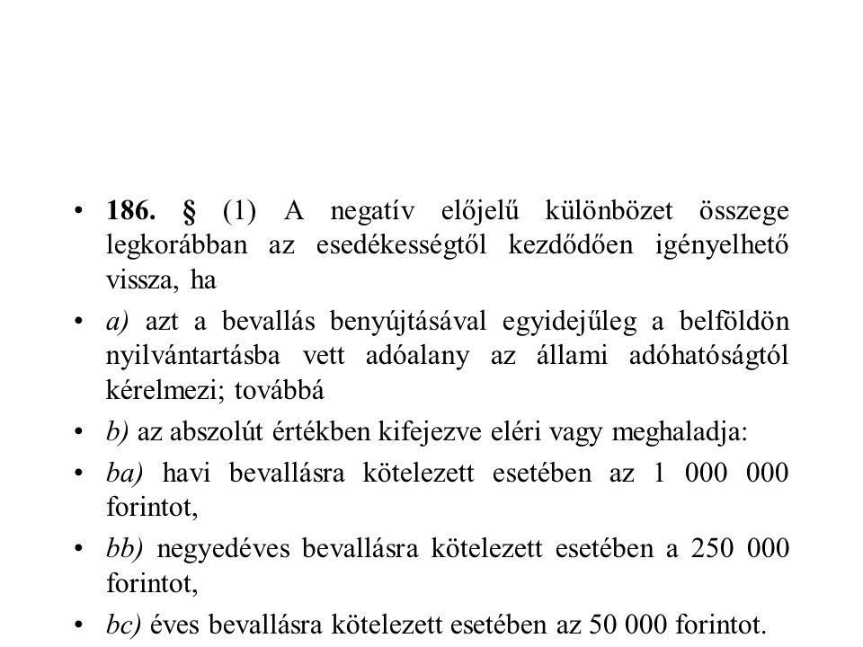 186. § (1) A negatív előjelű különbözet összege legkorábban az esedékességtől kezdődően igényelhető vissza, ha a) azt a bevallás benyújtásával egyidej