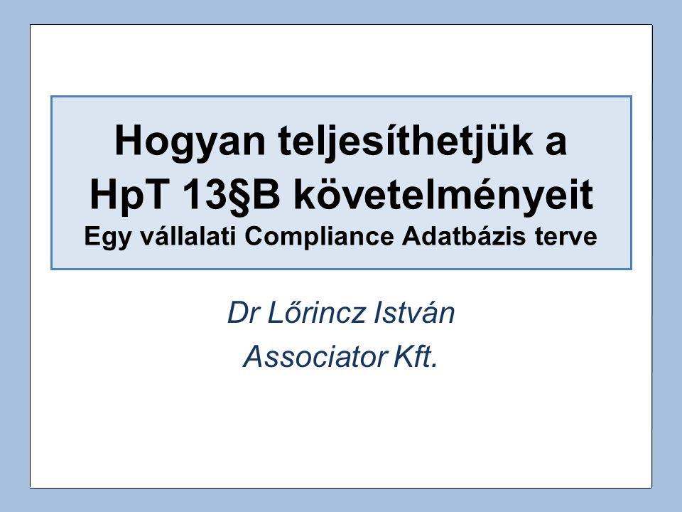 Hogyan teljesíthetjük a HpT 13§B követelményeit Egy vállalati Compliance Adatbázis terve Dr Lőrincz István Associator Kft.