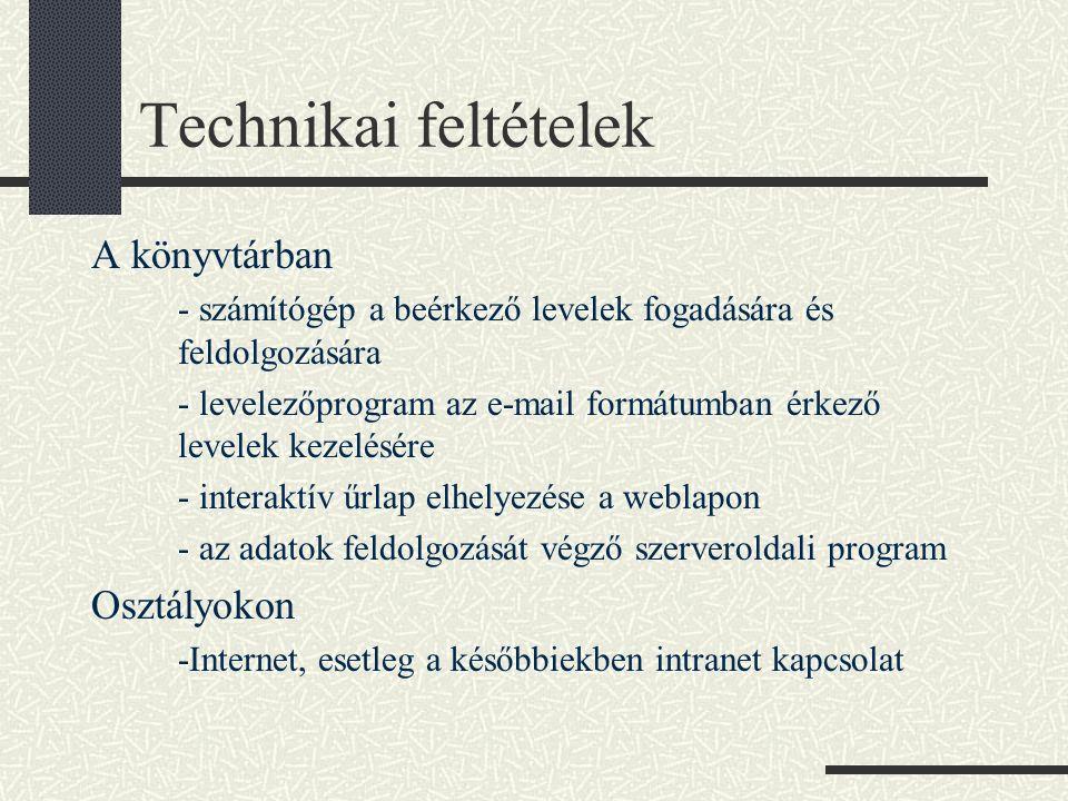 Technikai feltételek A könyvtárban - számítógép a beérkező levelek fogadására és feldolgozására - levelezőprogram az e-mail formátumban érkező levelek kezelésére - interaktív űrlap elhelyezése a weblapon - az adatok feldolgozását végző szerveroldali program Osztályokon -Internet, esetleg a későbbiekben intranet kapcsolat