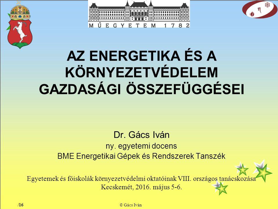 /16 © Gács Iván AZ ENERGETIKA ÉS A KÖRNYEZETVÉDELEM GAZDASÁGI ÖSSZEFÜGGÉSEI Dr.