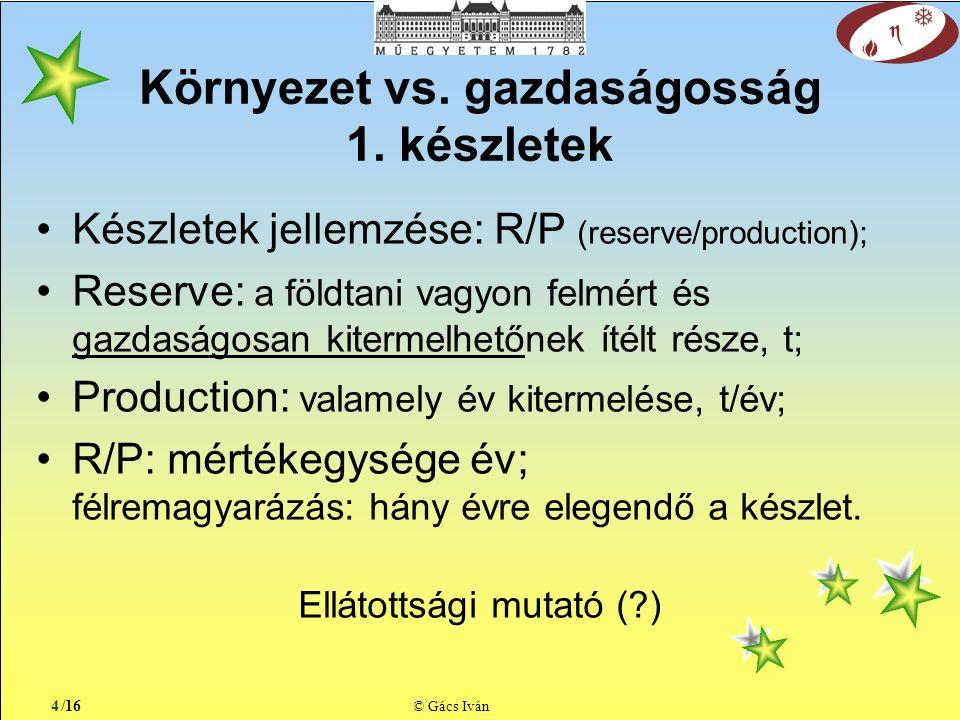 /16 © Gács Iván Készletek jellemzése: R/P (reserve/production); Reserve: a földtani vagyon felmért és gazdaságosan kitermelhetőnek ítélt része, t; Production: valamely év kitermelése, t/év; R/P: mértékegysége év; félremagyarázás: hány évre elegendő a készlet.