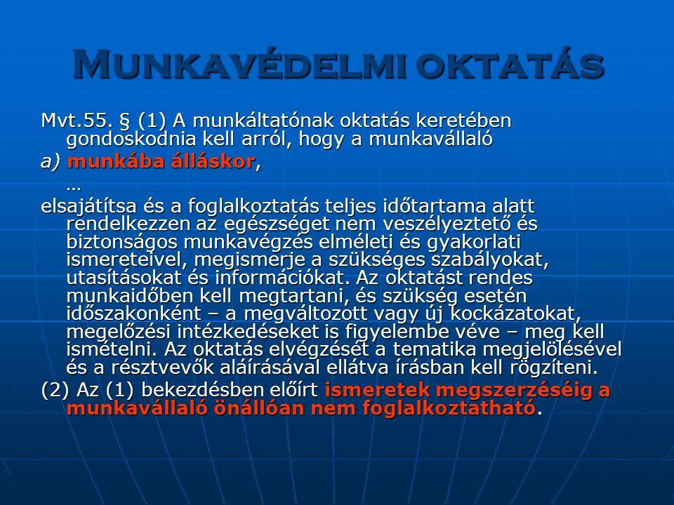 Munkavédelmi oktatás Mvt.55. § (1) A munkáltatónak oktatás keretében gondoskodnia kell arról, hogy a munkavállaló a) munkába álláskor, … elsajátítsa é
