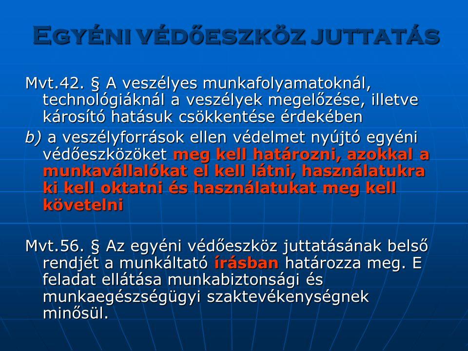 Egyéni véd ő eszköz juttatás Mvt.42. § A veszélyes munkafolyamatoknál, technológiáknál a veszélyek megelőzése, illetve károsító hatásuk csökkentése ér