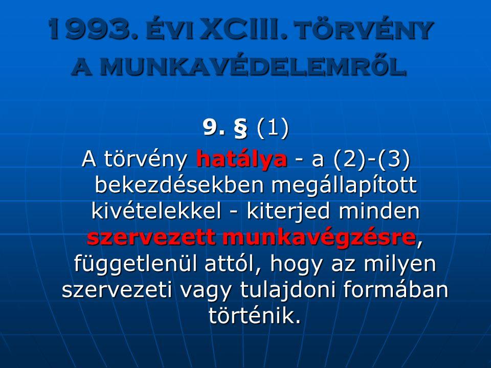 1993. évi XCIII. törvény a munkavédelemr ő l 9. § (1) A törvényhatálya - a (2)-(3) bekezdésekben megállapított kivételekkel - kiterjed minden szerveze