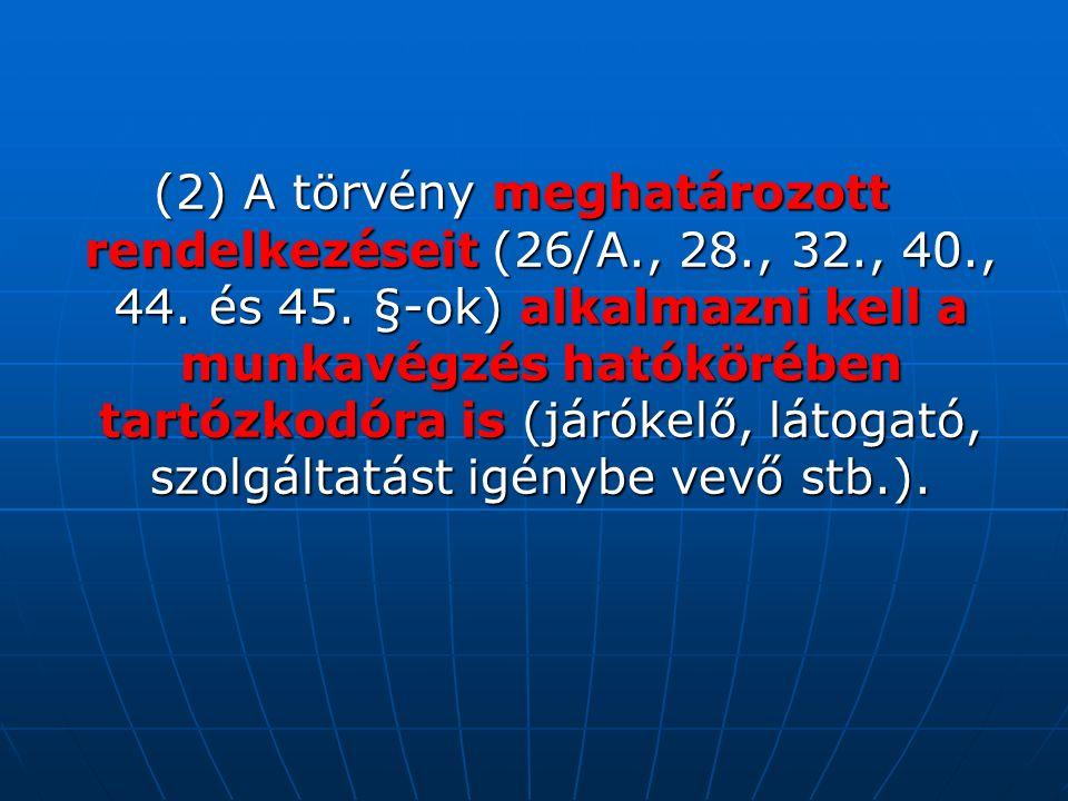 (2) A törvény meghatározott rendelkezéseit (26/A., 28., 32., 40., 44. és 45. §-ok) alkalmazni kell a munkavégzés hatókörében tartózkodóra is (járókelő
