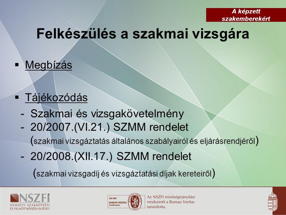 A képzett szakemberekért Felkészülés a szakmai vizsgára  Megbízás  Tájékozódás - Szakmai és vizsgakövetelmény - 20/2007.(VI.21.) SZMM rendelet ( szakmai vizsgáztatás általános szabályairól és eljárásrendjéről ) - 20/2008.(XII.17.) SZMM rendelet ( szakmai vizsgadíj és vizsgáztatási díjak kereteiről )