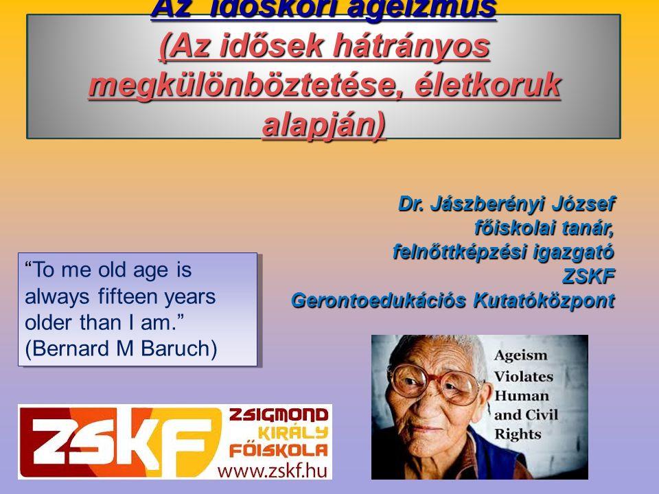 Az időskori ageizmus (Az idősek hátrányos megkülönböztetése, életkoruk alapján) Dr. Jászberényi József főiskolai tanár, felnőttképzési igazgató ZSKF G
