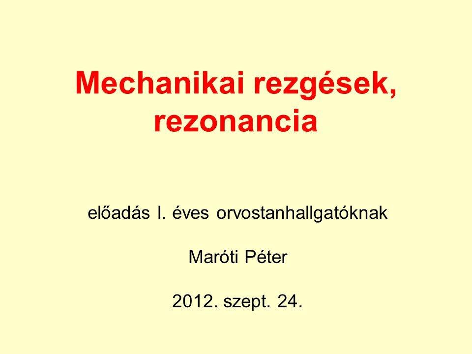 Mechanikai rezgések, rezonancia előadás I. éves orvostanhallgatóknak Maróti Péter 2012. szept. 24.