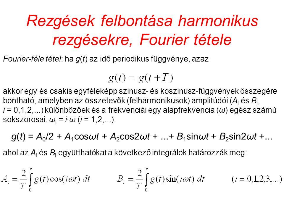 Rezgések felbontása harmonikus rezgésekre, Fourier tétele Fourier-féle tétel: ha g(t) az idő periodikus függvénye, azaz akkor egy és csakis egyféleképp szinusz- és koszinusz-függvények összegére bontható, amelyben az összetevők (felharmonikusok) amplitúdói (A i és B i, i = 0,1,2,...) különbözőek és a frekvenciái egy alapfrekvencia (ω) egész számú sokszorosai: ω i = i·ω (i = 1,2,...): g(t) = A 0 /2 + A 1 cosωt + A 2 cos2ωt +...+ B 1 sinωt + B 2 sin2ωt +...