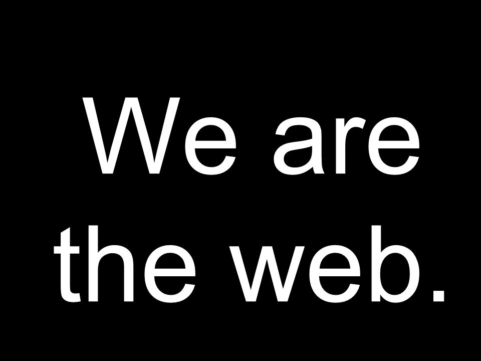 We are the web.