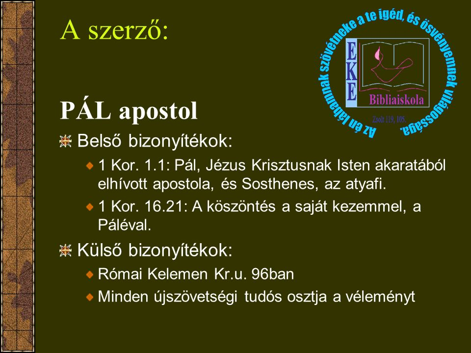 A szerző: PÁL apostol Belső bizonyítékok: 1 Kor. 1.1: Pál, Jézus Krisztusnak Isten akaratából elhívott apostola, és Sosthenes, az atyafi. 1 Kor. 16.21