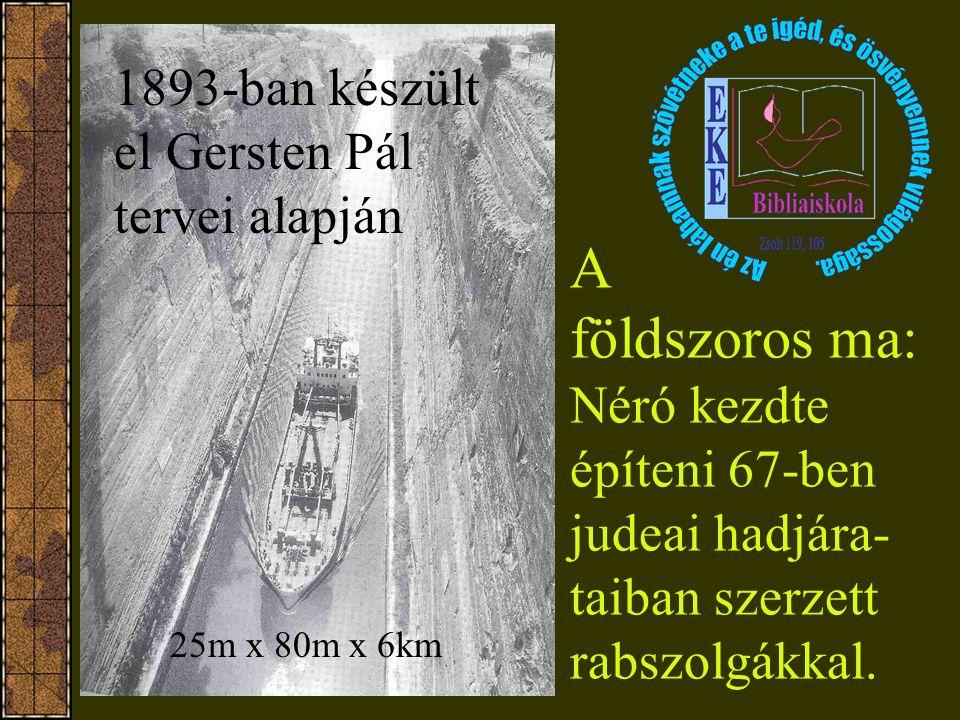 A földszoros ma: Néró kezdte építeni 67-ben judeai hadjára- taiban szerzett rabszolgákkal. 1893-ban készült el Gersten Pál tervei alapján 25m x 80m x