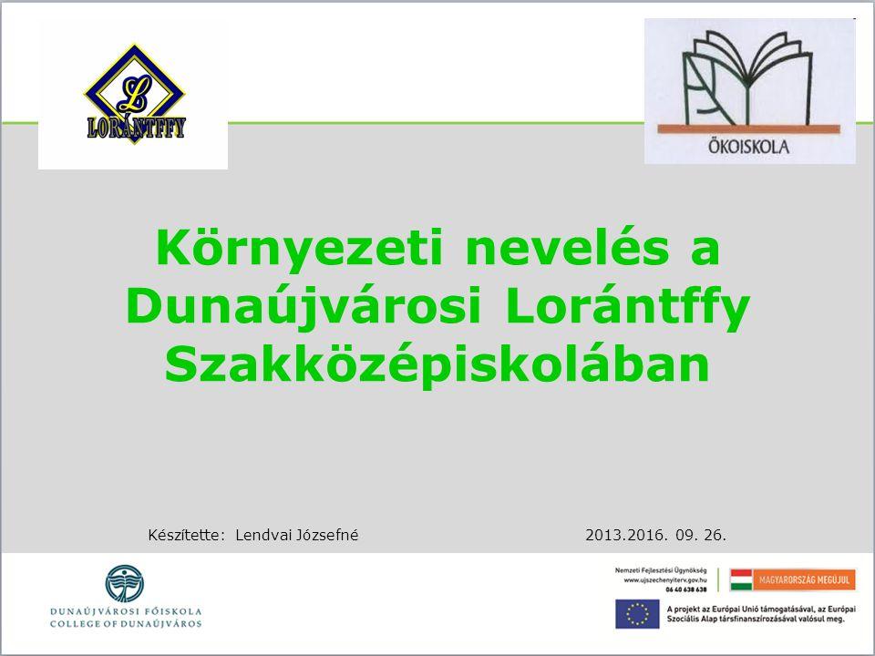 Környezeti nevelés a Dunaújvárosi Lorántffy Szakközépiskolában Készítette:Lendvai Józsefné2013.2016. 09. 26.