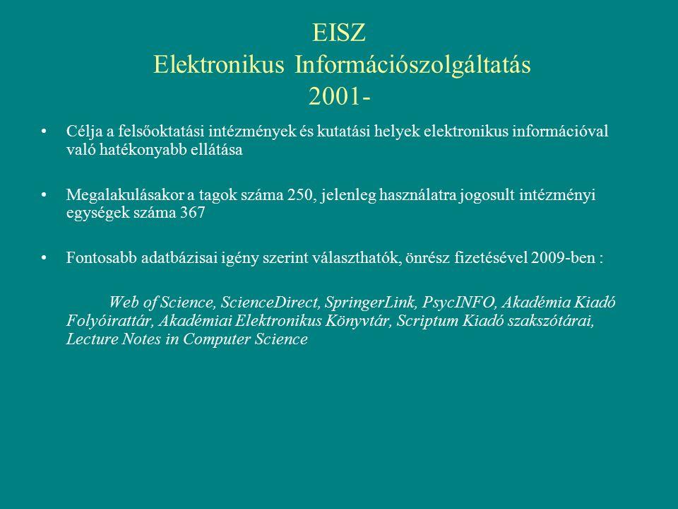 EISZ Elektronikus Információszolgáltatás 2001- Célja a felsőoktatási intézmények és kutatási helyek elektronikus információval való hatékonyabb ellátása Megalakulásakor a tagok száma 250, jelenleg használatra jogosult intézményi egységek száma 367 Fontosabb adatbázisai igény szerint választhatók, önrész fizetésével 2009-ben : Web of Science, ScienceDirect, SpringerLink, PsycINFO, Akadémia Kiadó Folyóirattár, Akadémiai Elektronikus Könyvtár, Scriptum Kiadó szakszótárai, Lecture Notes in Computer Science