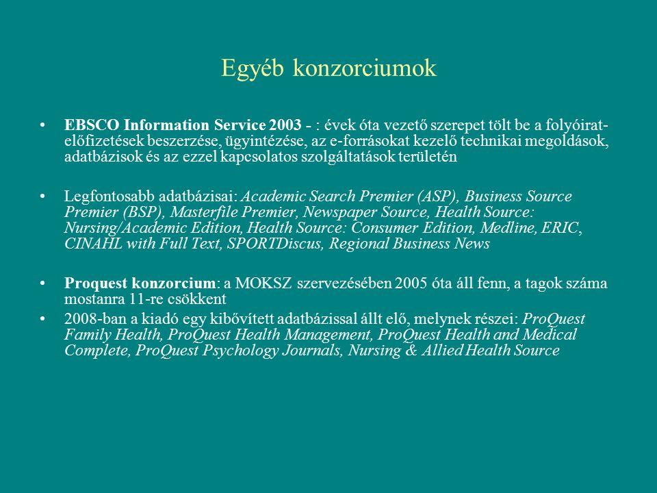 Egyéb konzorciumok EBSCO Information Service 2003 - : évek óta vezető szerepet tölt be a folyóirat- előfizetések beszerzése, ügyintézése, az e-forrásokat kezelő technikai megoldások, adatbázisok és az ezzel kapcsolatos szolgáltatások területén Legfontosabb adatbázisai: Academic Search Premier (ASP), Business Source Premier (BSP), Masterfile Premier, Newspaper Source, Health Source: Nursing/Academic Edition, Health Source: Consumer Edition, Medline, ERIC, CINAHL with Full Text, SPORTDiscus, Regional Business News Proquest konzorcium: a MOKSZ szervezésében 2005 óta áll fenn, a tagok száma mostanra 11-re csökkent 2008-ban a kiadó egy kibővített adatbázissal állt elő, melynek részei: ProQuest Family Health, ProQuest Health Management, ProQuest Health and Medical Complete, ProQuest Psychology Journals, Nursing & Allied Health Source