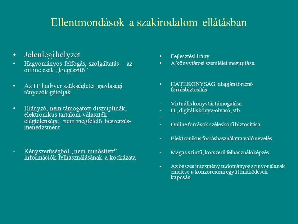 """Ellentmondások a szakirodalom ellátásban Fejlesztési irány A könyvtárosi szemlélet megújítása HATÉKONYSÁG alapján történő forrásbiztosítás -Virtuális könyvtár támogatása -IT, digitáliskönyv-olvasó, stb - -Online források széleskörű biztosítása -Elektronikus forráshasználatra való nevelés -Magas szintű, korszerű felhasználóképzés -Az összes intézmény tudományos színvonalának emelése a konzorciumi együttműködések kapcsán Jelenlegi helyzet Hagyományos felfogás, szolgáltatás – az online csak """"kiegészítő Az IT hadrver szükségletét gazdasági tényezők gátolják Hiányzó, nem támogatott diszciplinák, elektronikus tartalom-választék elégtelensége, nem megfelelő beszerzés- menedzsment -Kényszerűségből """"nem minősített információk felhasználásának a kockázata"""