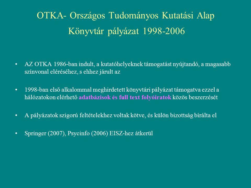 OTKA- Országos Tudományos Kutatási Alap Könyvtár pályázat 1998-2006 AZ OTKA 1986-ban indult, a kutatóhelyeknek támogatást nyújtandó, a magasabb színvonal eléréséhez, s ehhez járult az 1998-ban első alkalommal meghirdetett könyvtári pályázat támogatva ezzel a hálózatokon elérhető adatbázisok és full text folyóiratok közös beszerzését A pályázatok szigorú feltételekhez voltak kötve, és külön bizottság bírálta el Springer (2007), Psycinfo (2006) EISZ-hez átkerül
