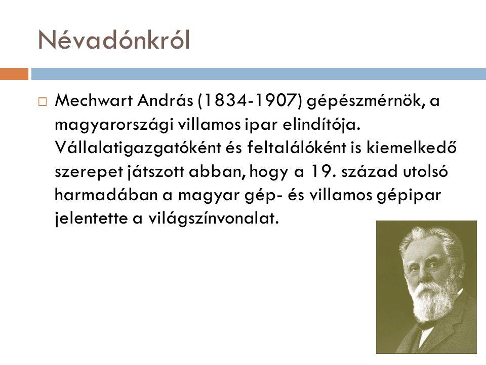 Névadónkról  Mechwart András (1834-1907) gépészmérnök, a magyarországi villamos ipar elindítója.