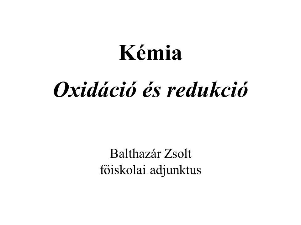 Kémia Oxidáció és redukció Balthazár Zsolt főiskolai adjunktus