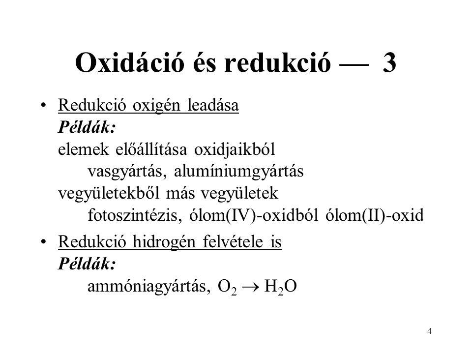 4 Oxidáció és redukció — 3 Redukció oxigén leadása Példák: elemek előállítása oxidjaikból vasgyártás, alumíniumgyártás vegyületekből más vegyületek fotoszintézis, ólom(IV)-oxidból ólom(II)-oxid Redukció hidrogén felvétele is Példák: ammóniagyártás, O 2  H 2 O