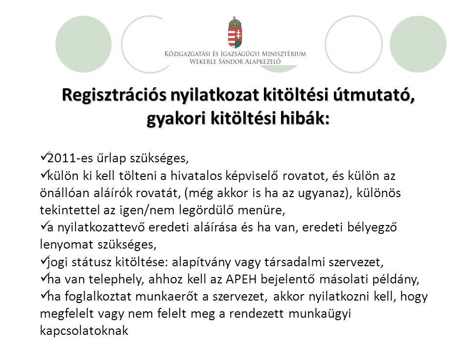 Regisztrációs nyilatkozat kitöltési útmutató, gyakori kitöltési hibák: 2011-es űrlap szükséges, külön ki kell tölteni a hivatalos képviselő rovatot, és külön az önállóan aláírók rovatát, (még akkor is ha az ugyanaz), különös tekintettel az igen/nem legördülő menüre, a nyilatkozattevő eredeti aláírása és ha van, eredeti bélyegző lenyomat szükséges, jogi státusz kitöltése: alapítvány vagy társadalmi szervezet, ha van telephely, ahhoz kell az APEH bejelentő másolati példány, ha foglalkoztat munkaerőt a szervezet, akkor nyilatkozni kell, hogy megfelelt vagy nem felelt meg a rendezett munkaügyi kapcsolatoknak