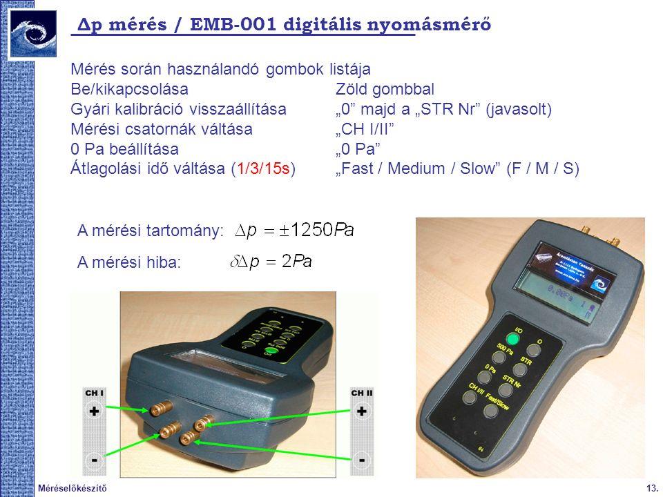 """13.Méréselőkészítő Δp mérés / EMB-001 digitális nyomásmérő Mérés során használandó gombok listája Be/kikapcsolása Zöld gombbal Gyári kalibráció visszaállítása""""0 majd a """"STR Nr (javasolt) Mérési csatornák váltása """"CH I/II 0 Pa beállítása""""0 Pa Átlagolási idő váltása (1/3/15s)""""Fast / Medium / Slow (F / M / S) A mérési tartomány: A mérési hiba:"""