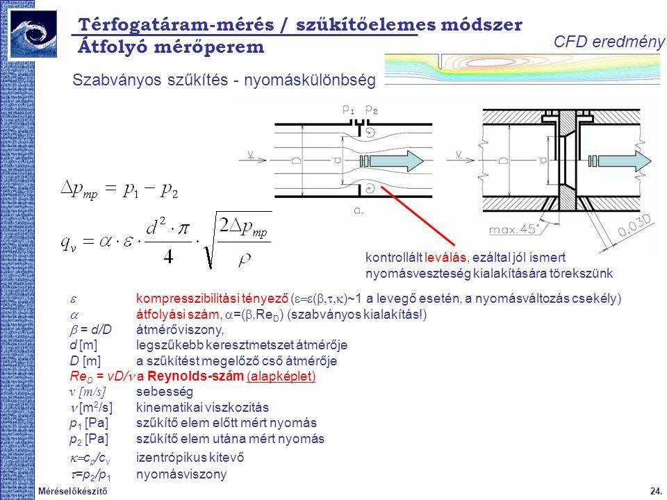 24.Méréselőkészítő Térfogatáram-mérés / szűkítőelemes módszer Szabványos szűkítés - nyomáskülönbség  kompresszibilitási tényező (  (  )~1 a levegő esetén, a nyomásváltozás csekély)  átfolyási szám,  =( ,Re D ) (szabványos kialakítás!)  = d/D átmérőviszony, d [m] legszűkebb keresztmetszet átmérője D [m] a szűkítést megelőző cső átmérője Re D = vD/ a Reynolds-szám (alapképlet) v [m/s] sebesség  [m 2 /s] kinematikai viszkozitás p 1 [Pa] szűkítő elem előtt mért nyomás p 2 [Pa] szűkítő elem utána mért nyomás  c p /c v izentrópikus kitevő  =p 2 /p 1 nyomásviszony Átfolyó mérőperem kontrollált leválás, ezáltal jól ismert nyomásveszteség kialakítására törekszünk CFD eredmény