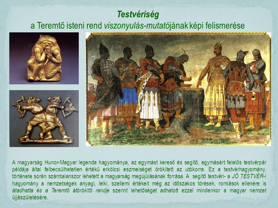 Testvériség a Teremtő isteni rend viszonyulás-mutató jának képi felismerése A magyarság Hunor-Magyar legenda hagyománya, az egymást kereső és segítő, egymásért felelős testvérpár példája által felbecsülhetetlen értékű erkölcsi eszmeiséget örökített az utókorra.