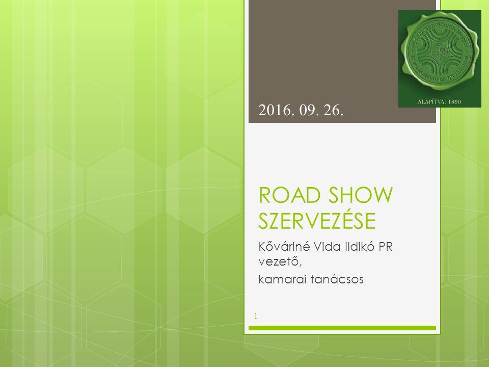 ROAD SHOW SZERVEZÉSE Kőváriné Vida Ildikó PR vezető, kamarai tanácsos 2016. 09. 26. 1