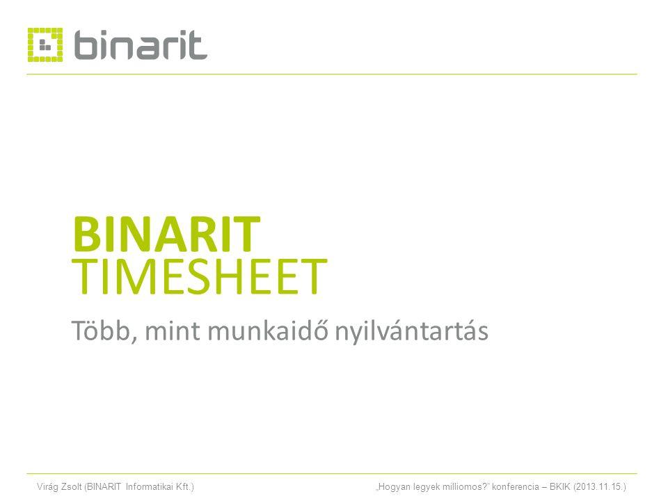 """Virág Zsolt (BINARIT Informatikai Kft.)""""Hogyan legyek milliomos? konferencia – BKIK (2013.11.15.) TIMESHEET PROJECT BINARIT TIMESHEET Több, mint munkaidő nyilvántartás"""