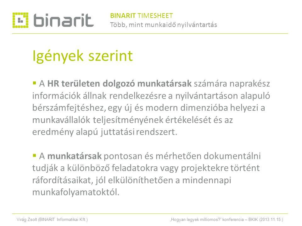 """Virág Zsolt (BINARIT Informatikai Kft.)""""Hogyan legyek milliomos konferencia – BKIK (2013.11.15.) Igények szerint  A HR területen dolgozó munkatársak számára naprakész információk állnak rendelkezésre a nyilvántartáson alapuló bérszámfejtéshez, egy új és modern dimenzióba helyezi a munkavállalók teljesítményének értékelését és az eredmény alapú juttatási rendszert."""
